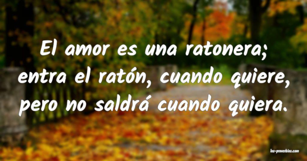 El amor es una ratonera; entra el ratón, cuando quiere, pero no saldrá cuando quiera.