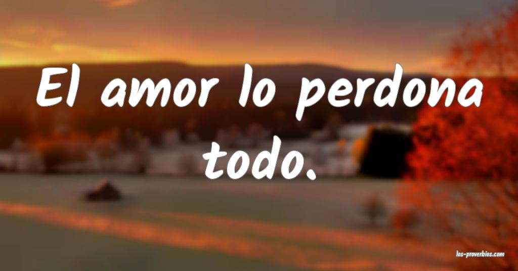 El amor lo perdona todo.