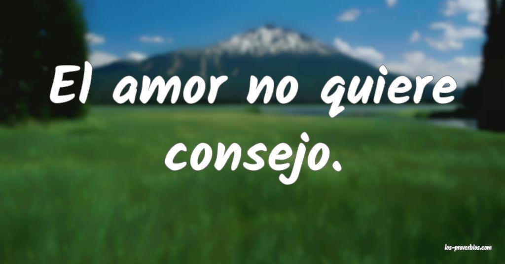El amor no quiere consejo.