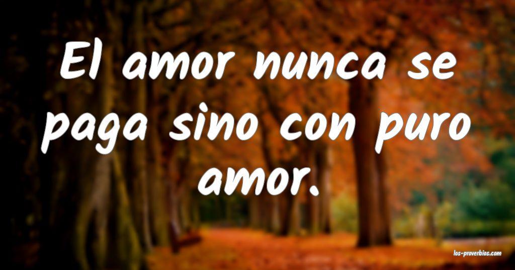 El amor nunca se paga sino con puro amor.