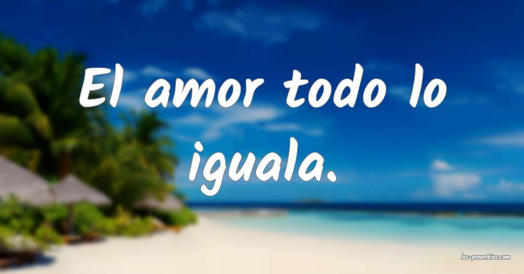 El amor todo lo iguala.