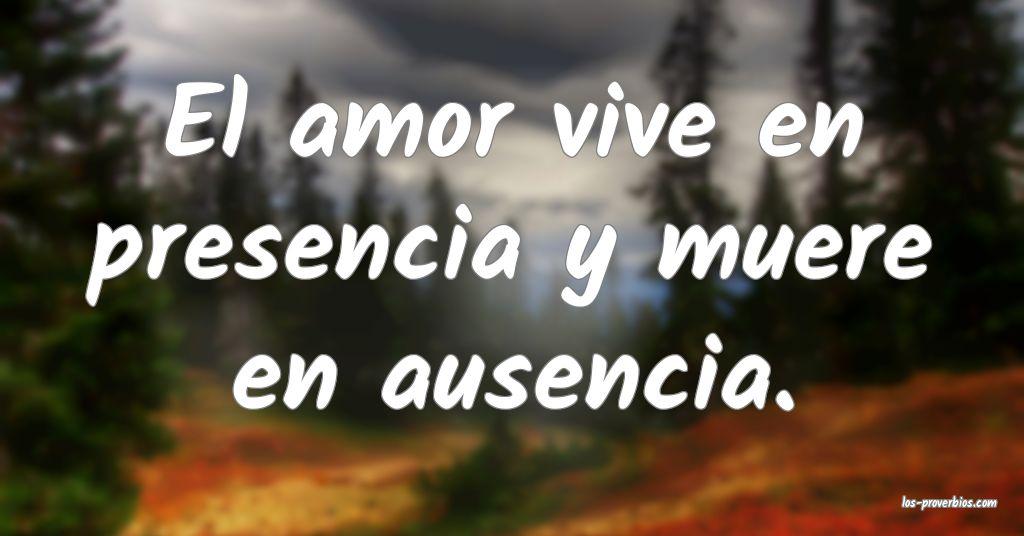 El amor vive en presencia y muere en ausencia.