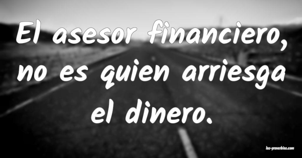 El asesor financiero, no es quien arriesga el dinero.