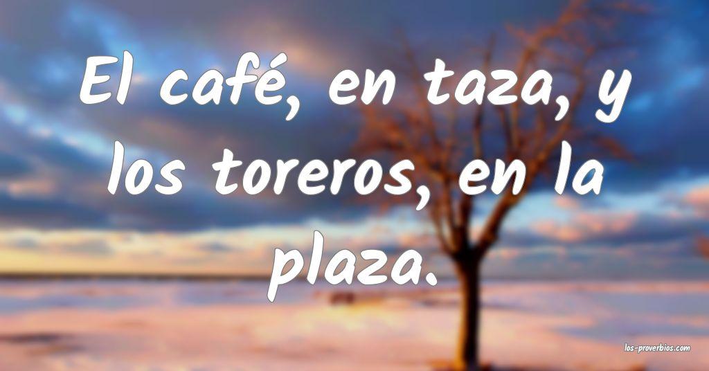 El café, en taza, y los toreros, en la plaza.