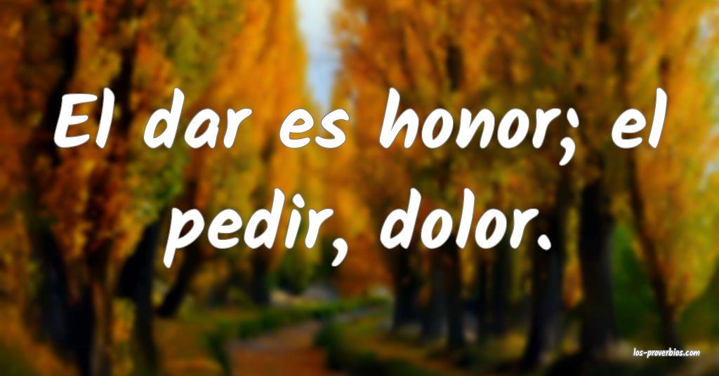 El dar es honor; el pedir, dolor.