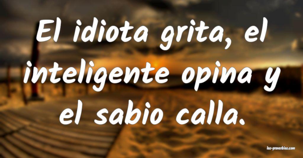 El idiota grita, el inteligente opina y el sabio calla.