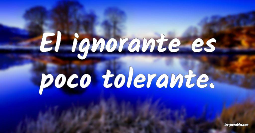 El ignorante es poco tolerante.