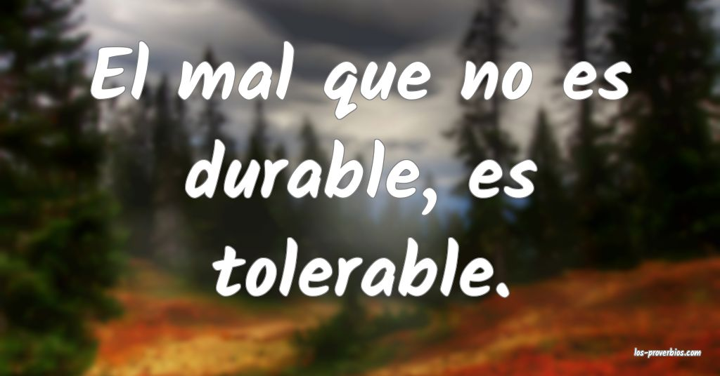 El mal que no es durable, es tolerable.