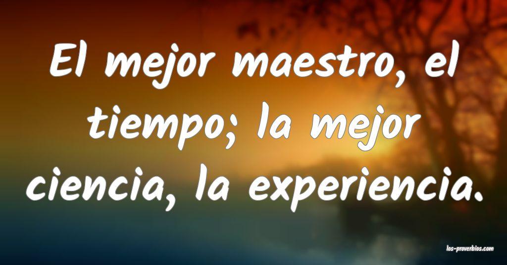 El mejor maestro, el tiempo; la mejor ciencia, la experiencia.