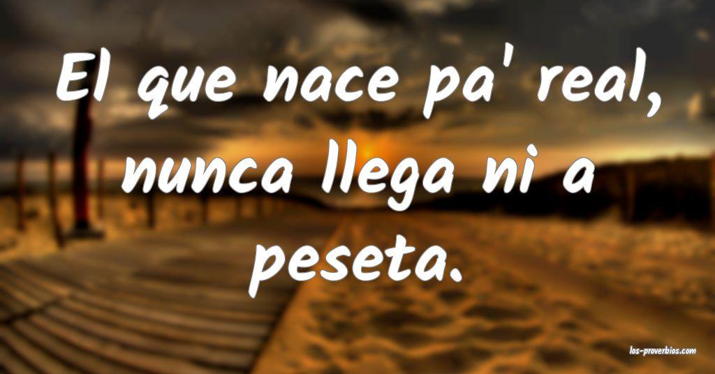 El que nace pa' real, nunca llega ni a peseta.