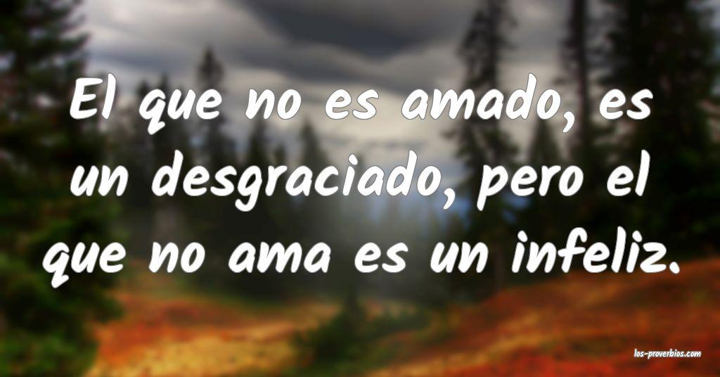El que no es amado, es un desgraciado, pero el que no ama es un infeliz.