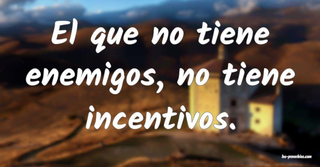 El que no tiene enemigos, no tiene incentivos.