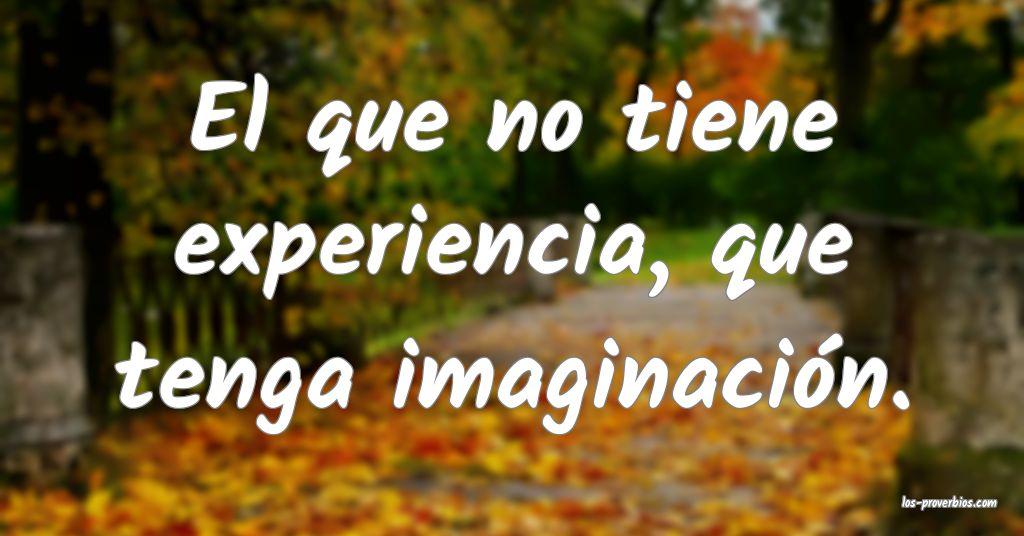 El que no tiene experiencia, que tenga imaginación.