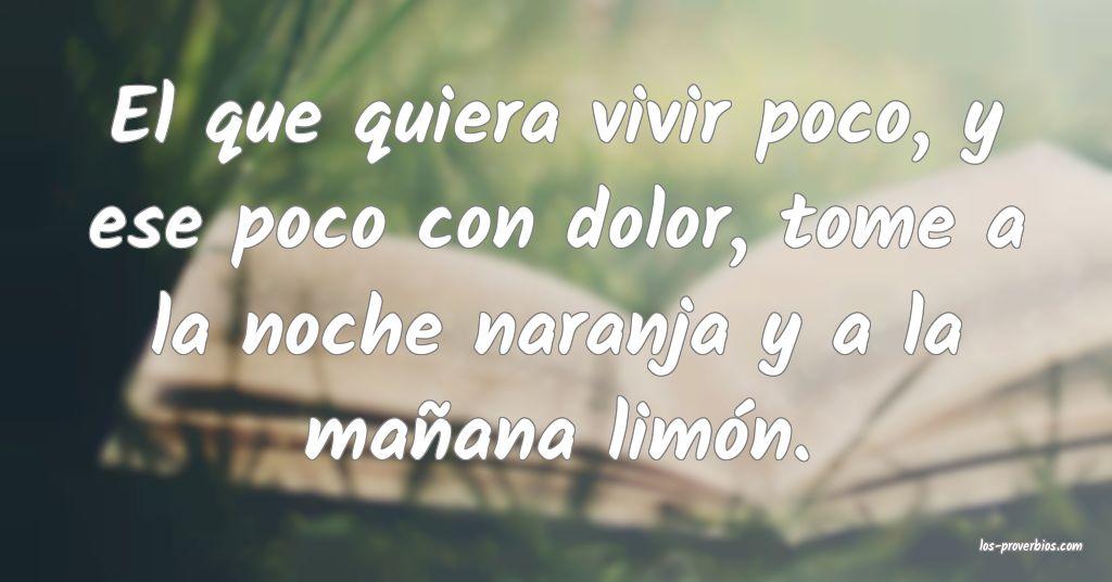 El que quiera vivir poco, y ese poco con dolor, tome a la noche naranja y a la mañana limón.