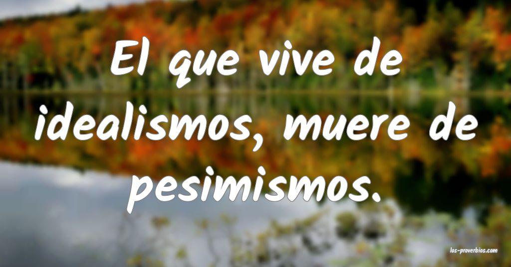 El que vive de idealismos, muere de pesimismos.