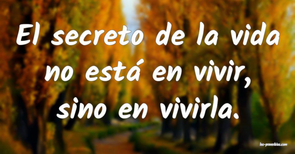 El secreto de la vida no está en vivir, sino en vivirla.