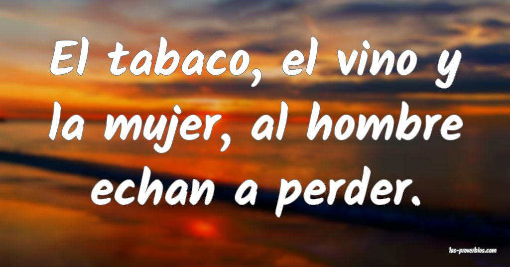 El tabaco, el vino y la mujer, al hombre echan a perder.
