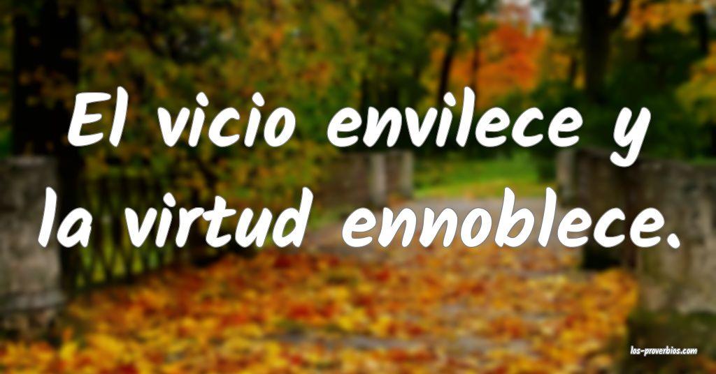 El vicio envilece y la virtud ennoblece.