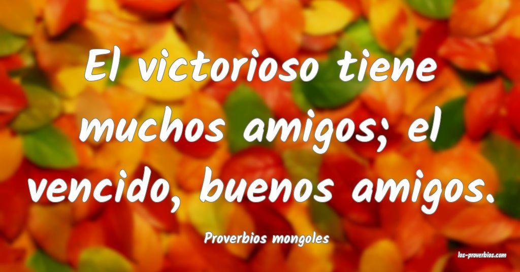 El victorioso tiene muchos amigos; el vencido, buenos amigos. ...