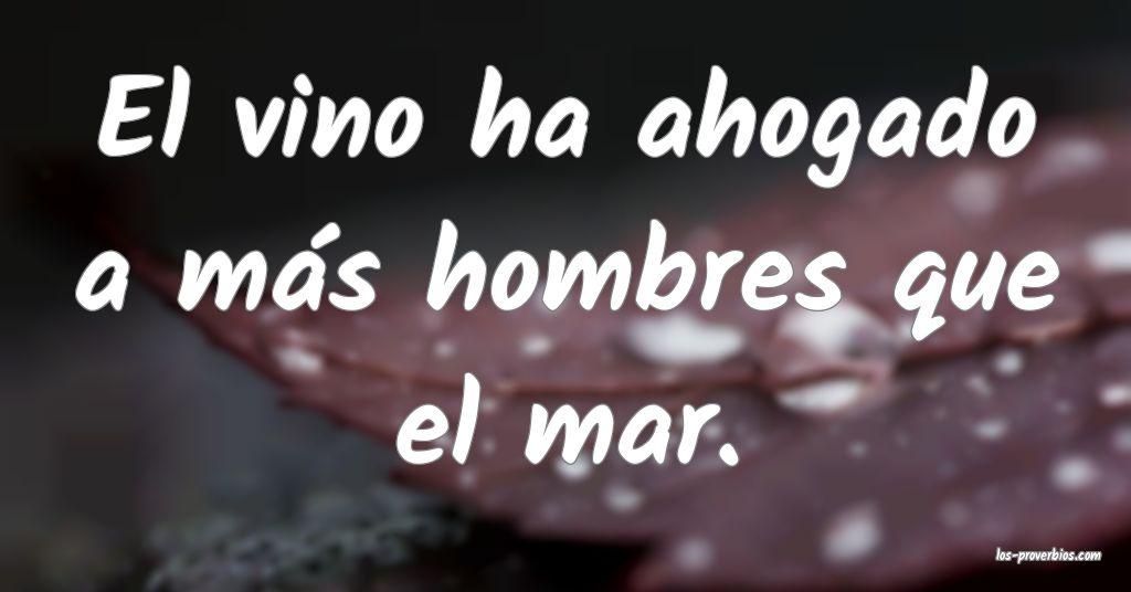 El vino ha ahogado a más hombres que el mar.