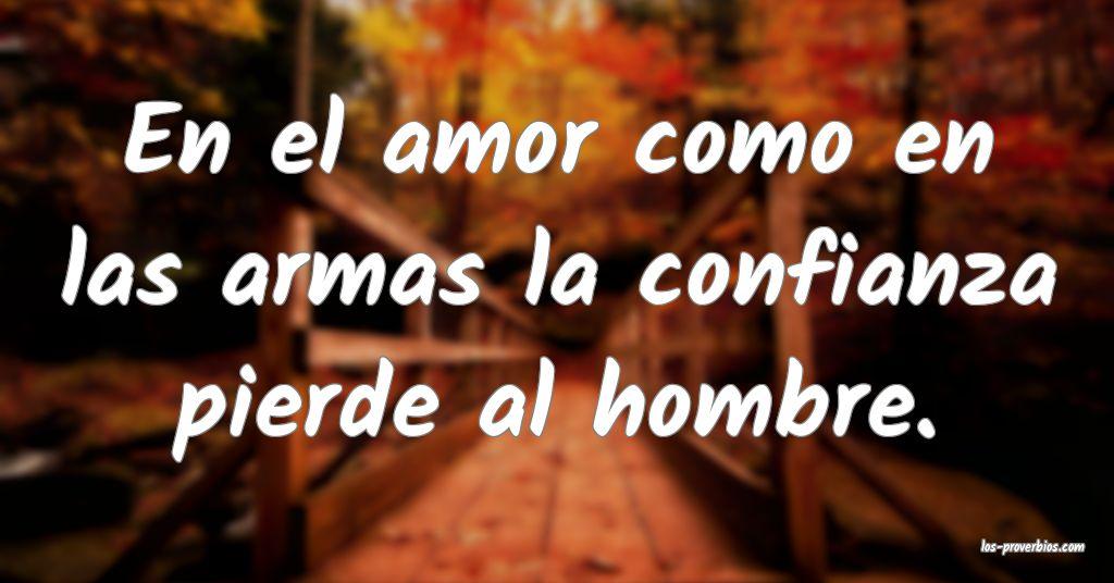 En el amor como en las armas la confianza pierde al hombre.