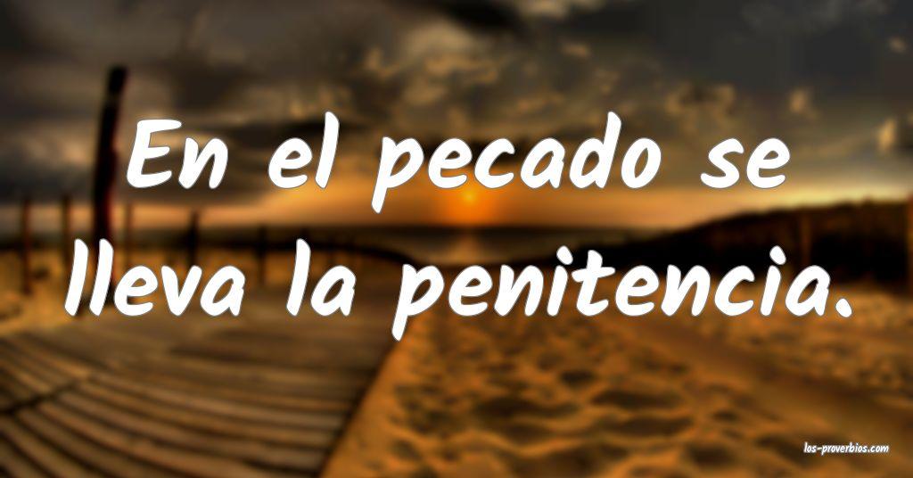 En el pecado se lleva la penitencia.