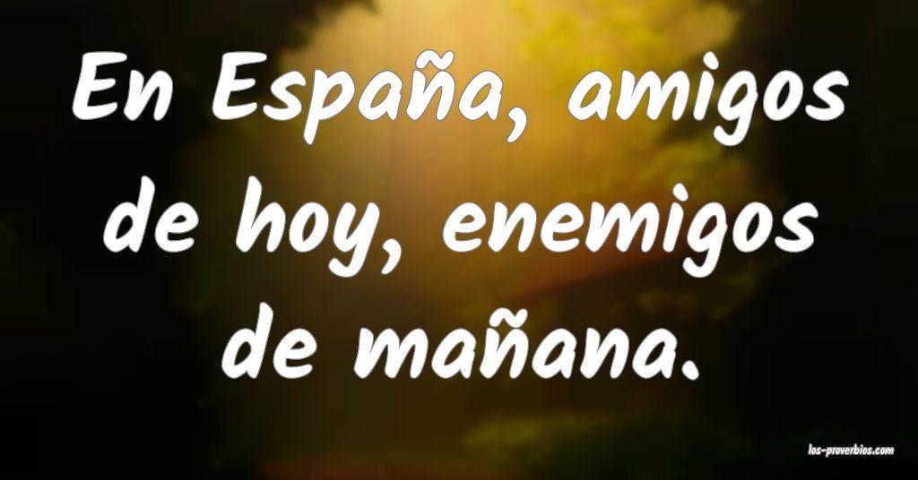 En España, amigos de hoy, enemigos de mañana.