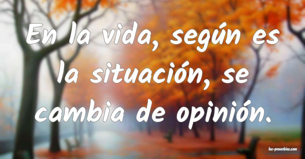 En la vida, según es la situación, se cambia de opinión.