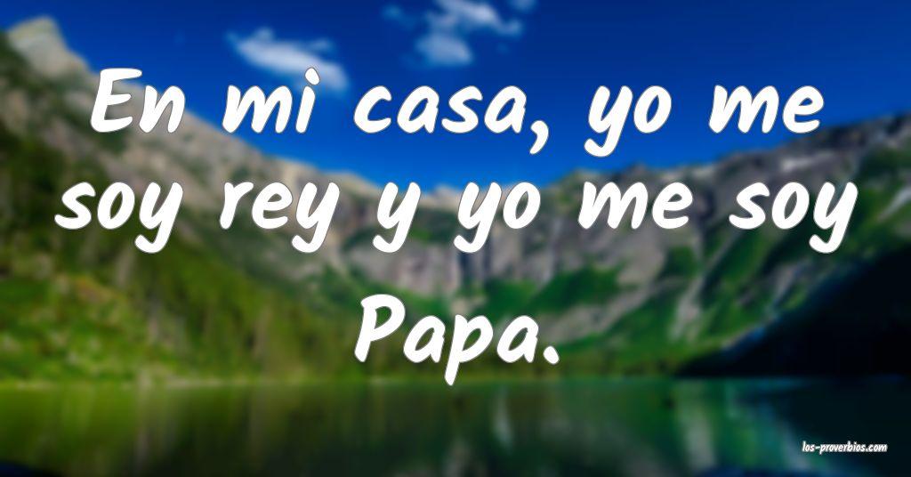 En mi casa, yo me soy rey y yo me soy Papa.