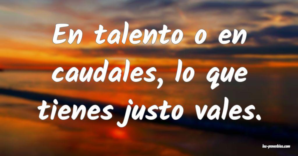 En talento o en caudales, lo que tienes justo vales.