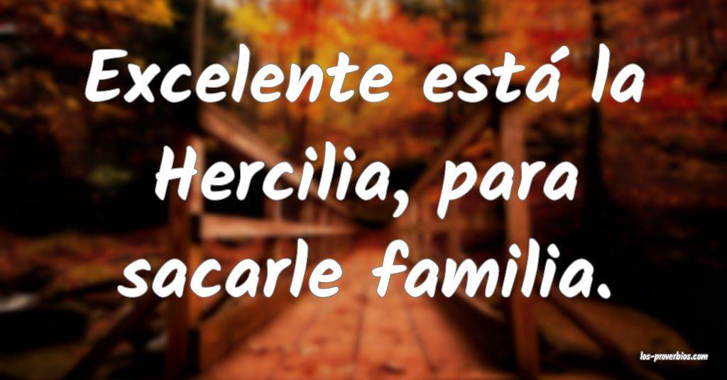 Excelente está la Hercilia, para sacarle familia.