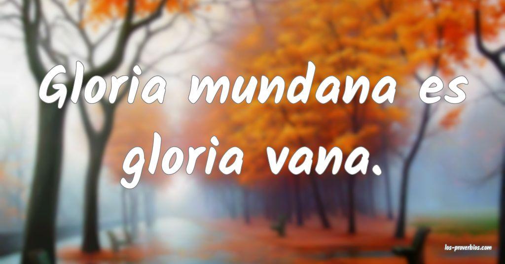 Gloria mundana es gloria vana.