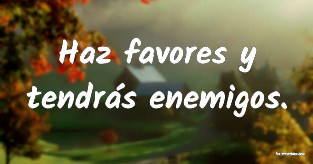 Haz favores y tendrás enemigos.