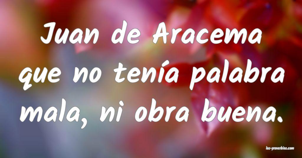 Juan de Aracema que no tenía palabra mala, ni obra buena.