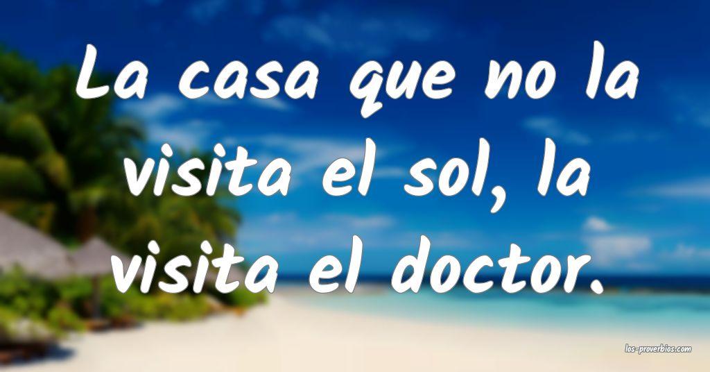 La casa que no la visita el sol, la visita el doctor.