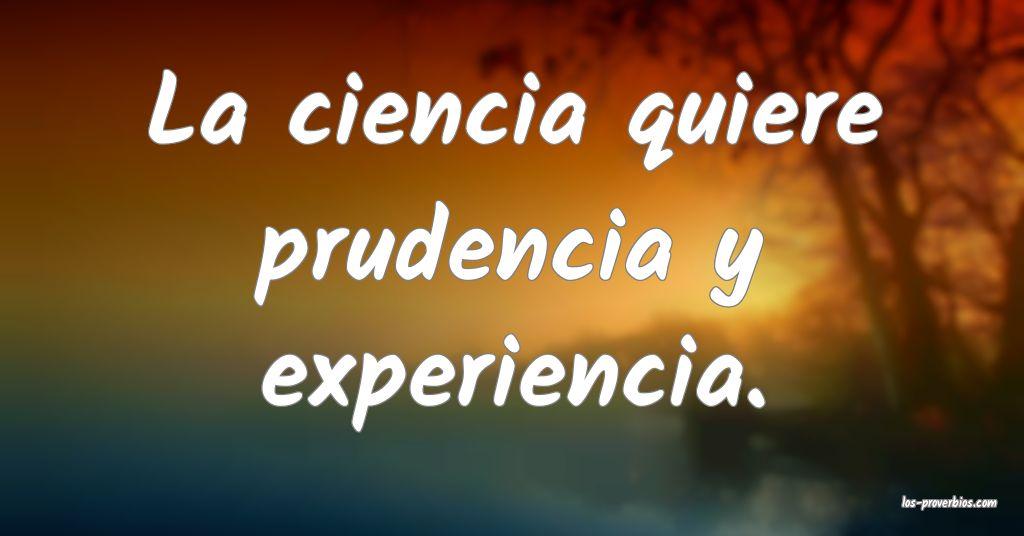La ciencia quiere prudencia y experiencia.