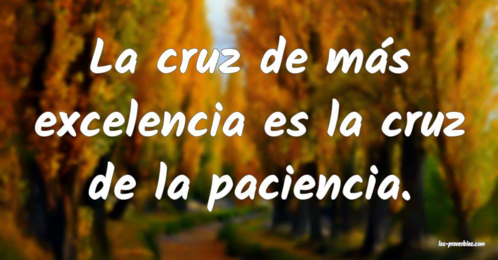 La cruz de más excelencia es la cruz de la paciencia.