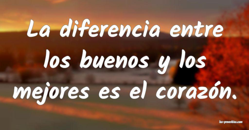 La diferencia entre los buenos y los mejores es el corazón.