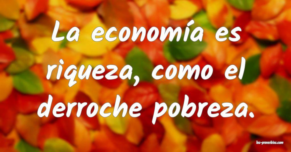 La economía es riqueza, como el derroche pobreza.