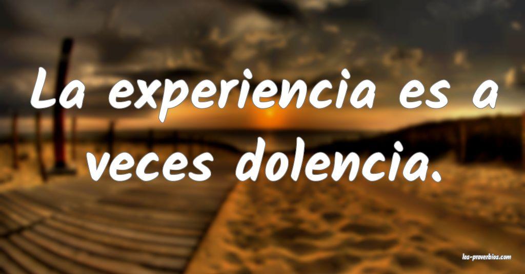 La experiencia es a veces dolencia.