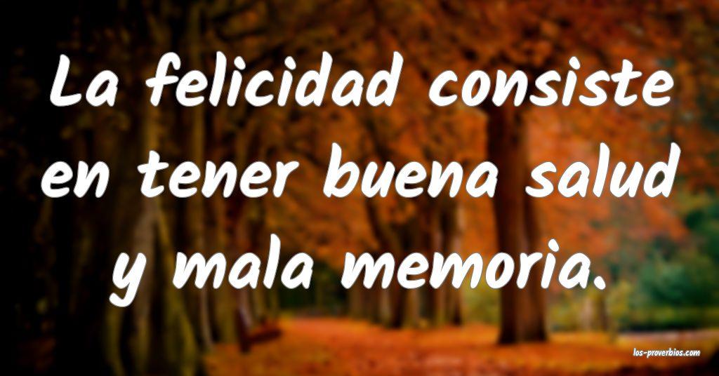 La felicidad consiste en tener buena salud y mala memoria.