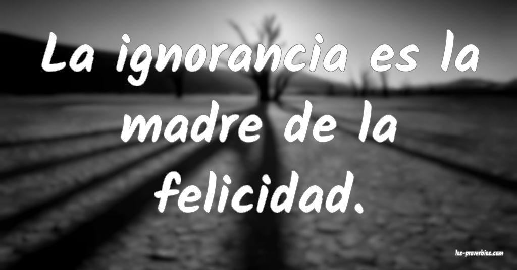 La ignorancia es la madre de la felicidad.