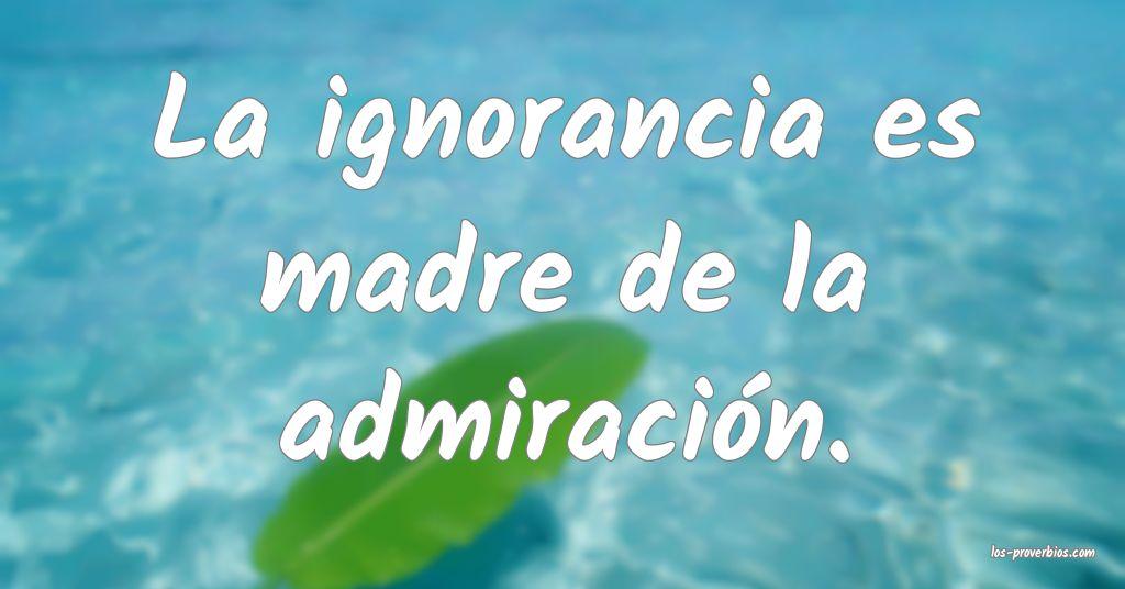 La ignorancia es madre de la admiración.