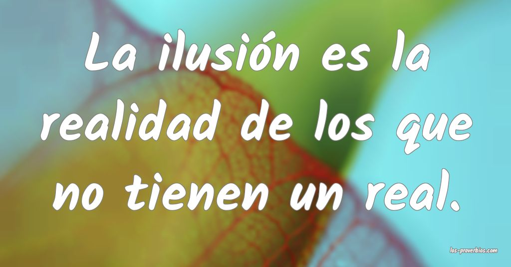 La ilusión es la realidad de los que no tienen un real.