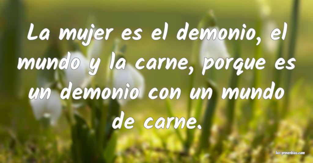 La mujer es el demonio, el mundo y la carne, porque es un demonio con un mundo de carne.