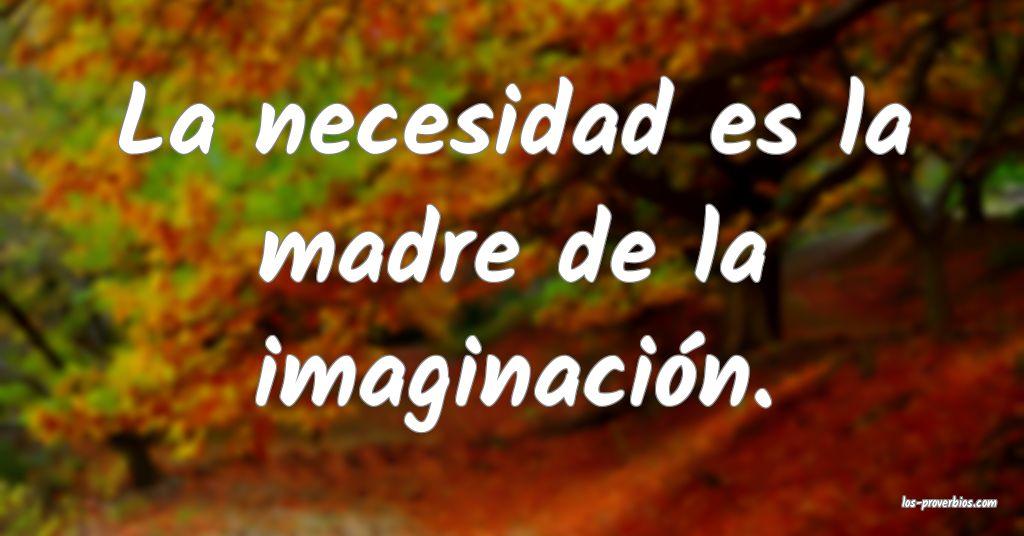 La necesidad es la madre de la imaginación.