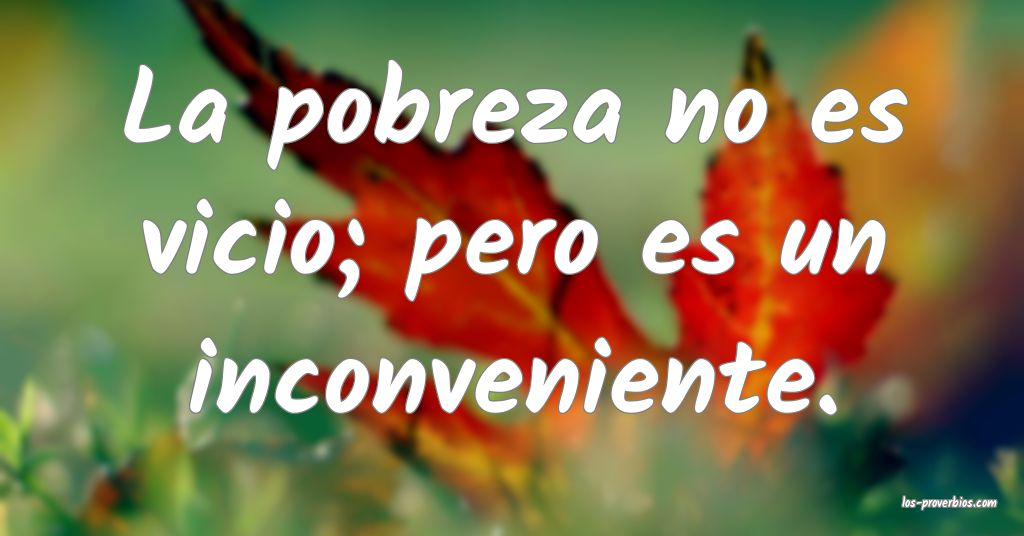 La pobreza no es vicio; pero es un inconveniente.