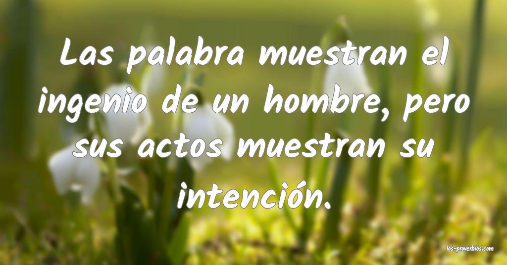 Las palabra muestran el ingenio de un hombre, pero sus actos muestran su intención.