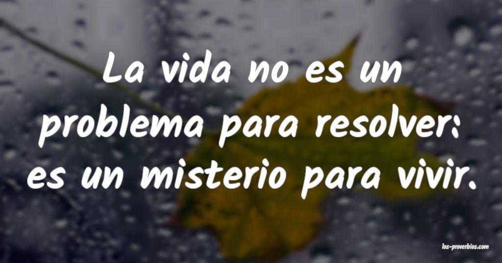 La vida no es un problema para resolver: es un misterio para vivir.