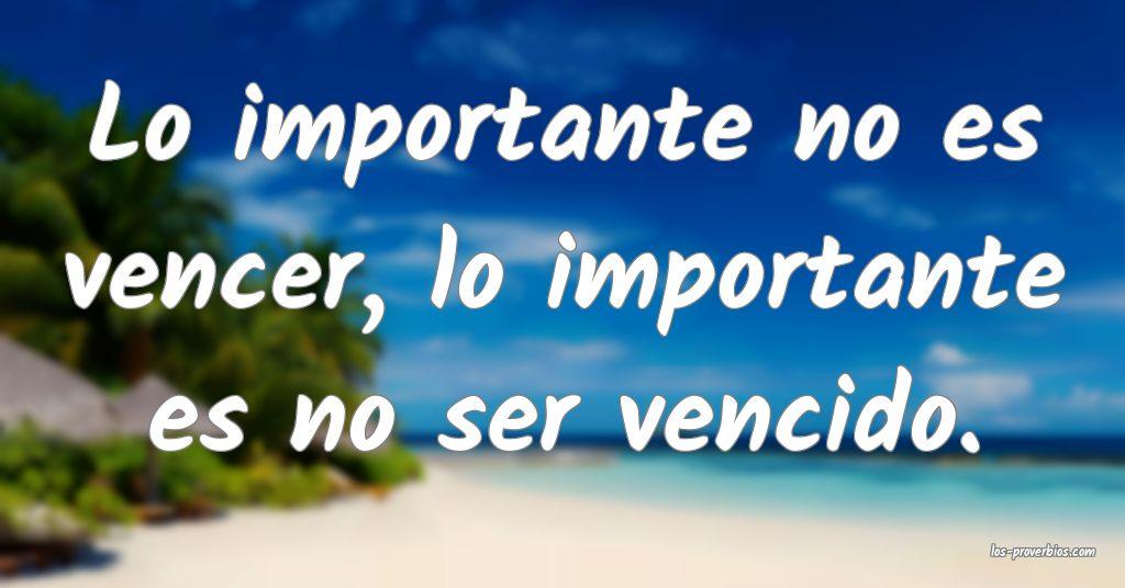 Lo importante no es vencer, lo importante es no ser vencido.
